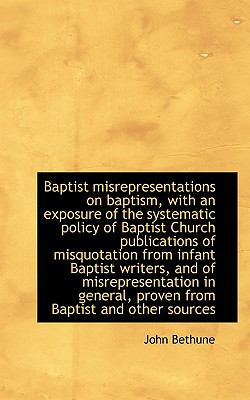 Baptist Misrepresentations on Baptism, with an Exposure of the Systematic Policy of Baptist Church P  N/A 9781116757484 Front Cover