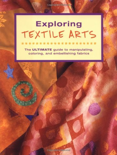 Exploring Textile Arts The Ultimate Guide to Manipulating, Coloring, and Embellishing Fabrics  2002 edition cover