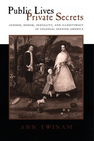Public Lives, Private Secrets Gender, Honor, Sexuality, and Illegitimacy in Colonial Spanish America  1999 edition cover