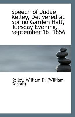 Speech of Judge Kelley, Delivered at Spring Garden Hall, Tuesday Evening, September 16 1856  N/A 9781113243485 Front Cover