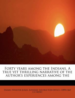 Forty Years among the Indians a True yet Thrilling Narrative of the Author's Experiences Among  N/A 9781116325485 Front Cover