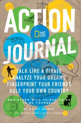 Nat Geo Action Journal Talk Like a Pirate, Analyze Your Dreams, Fingerprint Your Friends, Rule Your Own Country, and Other Wild Things to Do to Be Yourself N/A 9781426307485 Front Cover