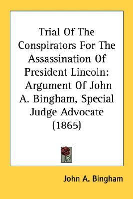 Trial of the Conspirators for the Assassination of President Lincoln Argument of John A. Bingham, Special Judge Advocate (1865) N/A 9780548621486 Front Cover