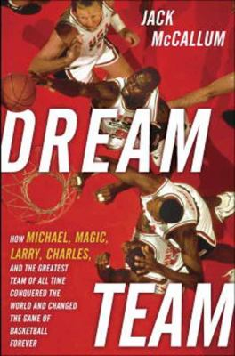 Dream Team How Michael, Magic, Larry, Charles, and the Greatest Team of All Time Conquered the World and Changed the Game of Basketball Forever  2012 edition cover