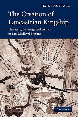 Creation of Lancastrian Kingship Literature, Language and Politics in Late Medieval England  2010 9780521175487 Front Cover