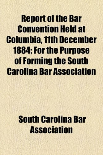 Report of the Bar Convention Held at Columbia, 11th December 1884; for the Purpose of Forming the South Carolina Bar Association  2010 edition cover