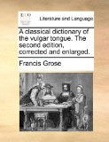 Classical Dictionary of the Vulgar Tongue the Second Edition, Corrected and Enlarged  N/A edition cover