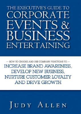 Executive's Guide to Corporate Events and Business Entertaining How to Choose and Use Corporate Functions to Increase Brand Awareness, Develop New Business, Nurture Customer Loyalty and Drive Growth  2007 9780470838488 Front Cover