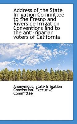 Address of the State Irrigation Committee to the Fresno and Riverside Irrigation Conventions and To N/A 9781115212489 Front Cover