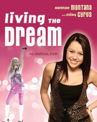 Living the Dream Hannah Montana and Miley Cyrus - The Unofficial Story  2008 9781550228489 Front Cover