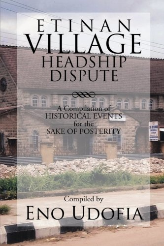 Etinan Village Headship Dispute: A Compilation of Historical Events for the Purpose of Posterity  2013 9781483661490 Front Cover