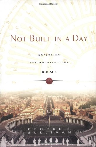 Not Built in a Day Exploring the Architecture of Rome  2006 9780786717491 Front Cover