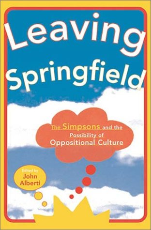 Leaving Springfield The Simpsons and the Possiblity of Oppositional Culture  2004 edition cover