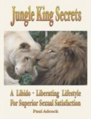 Jungle King Secrets A Libido-Liberating Lifestyle for Superior Sexual Satisfaction  2008 9781932690491 Front Cover