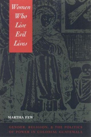 Women Who Live Evil Lives Gender, Religion, and the Politics of Power in Colonial Guatemala  2002 edition cover