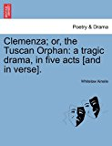 Clemenza; or, the Tuscan Orphan A tragic drama, in five acts [and in Verse]. N/A 9781241065492 Front Cover