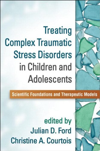 Treating Complex Traumatic Stress Disorders in Children and Adolescents Scientific Foundations and Therapeutic Models  2013 edition cover