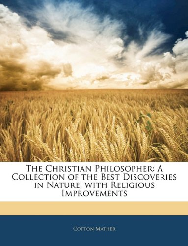 Christian Philosopher A Collection of the Best Discoveries in Nature, with Religious Improvements N/A 9781142026493 Front Cover