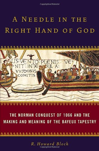 Needle in the Right Hand of God The Norman Conquest of 1066 and the Making and Meaning of the Bayeux Tapestry  2006 9781400065493 Front Cover