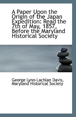 Paper upon the Origin of the Japan Expedition : Read the 7th of May, 1857, Before the Maryland Hist N/A 9781113348494 Front Cover