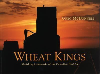 Wheat Kings Vanishing Landmarks of the Canadian Prairies  1998 9781550462494 Front Cover