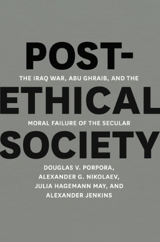 Post-Ethical Society The Iraq War, Abu Ghraib, and the Moral Failure of the Secular  2013 9780226062495 Front Cover