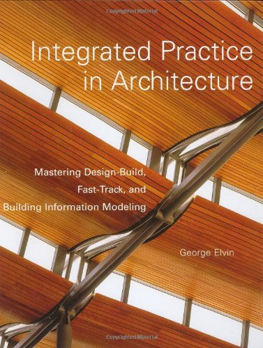 Integrated Practice in Architecture Mastering Design-Build, Fast-Track, and Building Information Modeling  2007 9780471998495 Front Cover