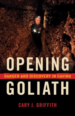Opening Goliath Danger and Discovery in Caving  2009 9780873516495 Front Cover