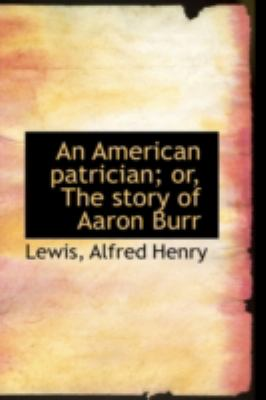 American Patrician; or, the Story of Aaron Burr  N/A 9781113185495 Front Cover