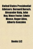 United States Presidential Advisors Bernard Baruch, Alexander Haig, John Hay, Vince Foster, Edwin Meese, Roger Ailes, Alberto Gonzales N/A edition cover