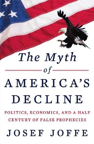 Myth of America's Decline Politics, Economics, and a Half Century of False Prophecies  2014 9780871404497 Front Cover