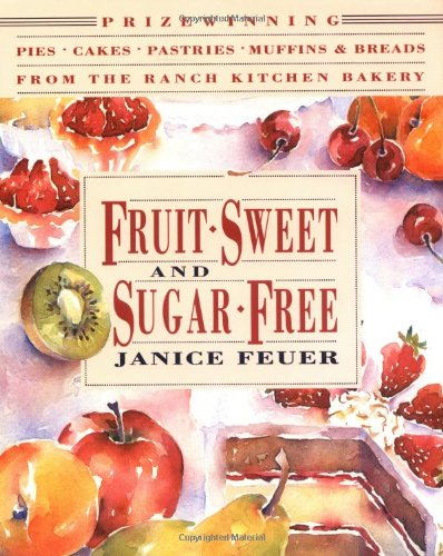 Fruit-Sweet and Sugar-Free Prize-Winning Pies, Cakes, Pastries, Muffins, and Breads from the Ranch Kitchen Bakery N/A edition cover