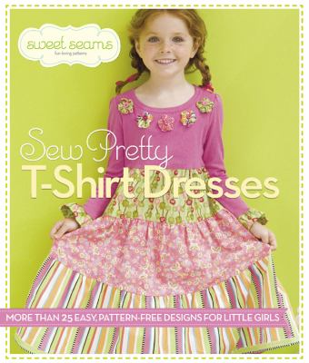 Sew Pretty T-Shirt Dresses More Than 25 Easy, Pattern-Free Designs for Little Girls  2013 9781936096497 Front Cover