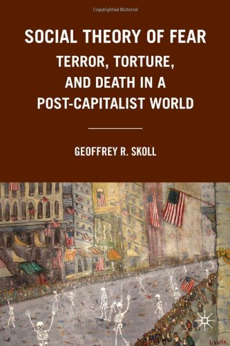 Social Theory of Fear Terror, Torture, and Death in a Post-Capitalist World  2010 9780230103498 Front Cover