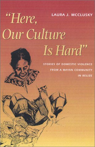 """""""Here, Our Culture is Hard"""" Stories of Domestic Violence from a Mayan Community in Belize  2001 edition cover"""