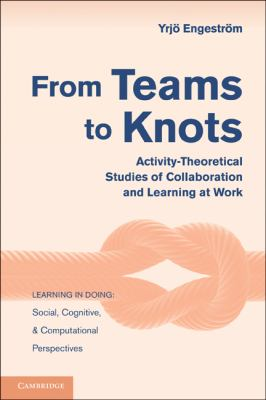 From Teams to Knots Activity-Theoretical Studies of Collaboration and Learning at Work  2010 9780521148498 Front Cover