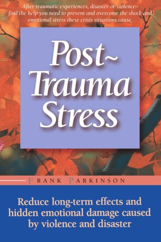 Post-Trauma Stress Reduce Long-Term Effects and Hidden Emotional Damage Caused by Violence and Disaster Revised 9781555612498 Front Cover