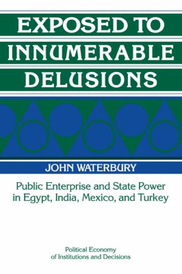 Exposed to Innumerable Delusions Public Enterprise and State Power in Egypt, India, Mexico, and Turkey  1993 9780521435499 Front Cover