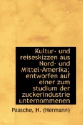 Kultur- und Reiseskizzen Aus Nord- und Mittel-Amerika; Entworfen Auf Einer Zum Studium der Zuckerind  N/A 9781113158499 Front Cover