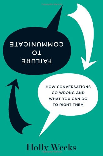 Failure to Communicate How Conversations Go Wrong and What You Can Do to Right Them  2010 9781422137499 Front Cover