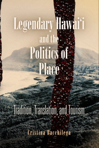 Legendary Hawai'i and the Politics of Place Tradition, Translation, and Tourism  2007 edition cover