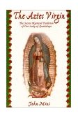 Aztec Virgin : The Secret Mystical Tradition of Our Lady of Guadalupe  2000 9780965782500 Front Cover