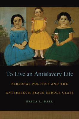 To Live an Antislavery Life Personal Politics and the Antebellum Black Middle Class  2012 edition cover