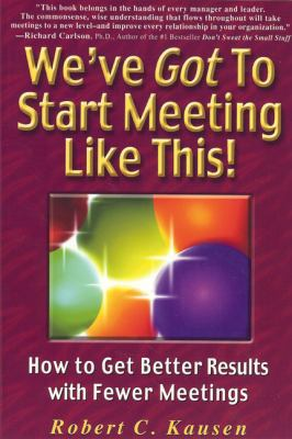 We've Got to Start Meeting Like This! : How to Get Better Results with Fewer Meetings  2003 9780945787501 Front Cover