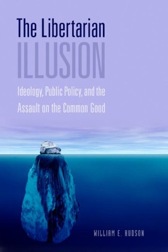 Libertarian Illusion Ideology, Public Policy, and the Assault on the Common Good  2006 (Revised) 9781933116501 Front Cover
