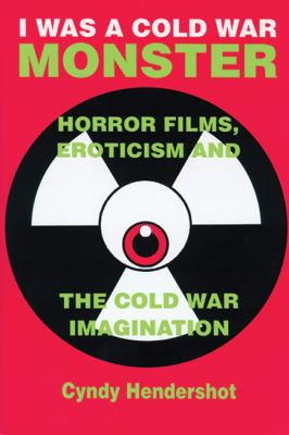 I Was a Cold War Monster Horror Films, Eroticism, and the Cold War Imagination  2001 9780879728502 Front Cover