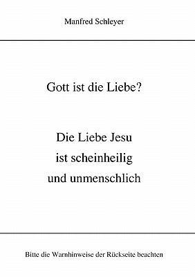 Gott ist die Liebe? Die Liebe Jesu ist scheinheilig und unmenschlich N/A 9783833453502 Front Cover