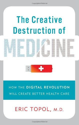 Creative Destruction of Medicine How the Digital Revolution Will Create Better Health Care  2012 edition cover