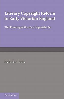 Literary Copyright Reform in Early Victorian England The Framing of the 1842 Copyright Act  2010 9780521174503 Front Cover