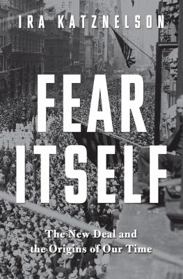 Fear Itself The New Deal and the Origins of Our Time  2013 9780871404503 Front Cover